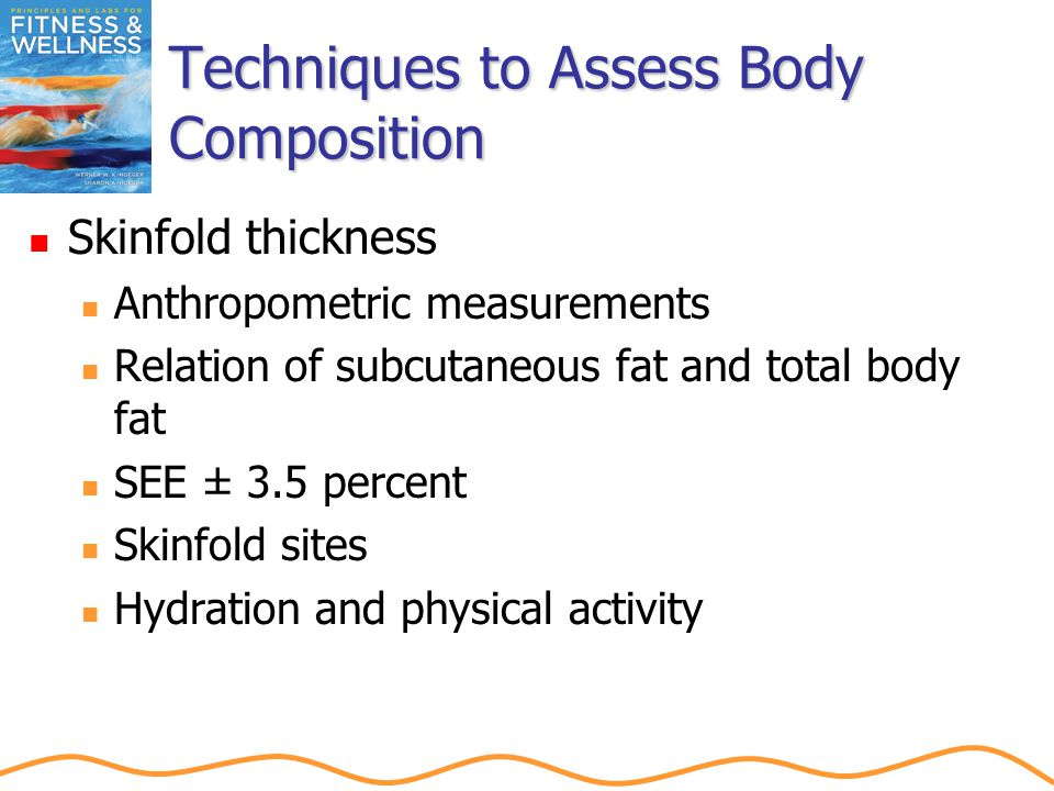 Techniques to Assess Body Composition Skinfold thickness Anthropometric measurements Relation of subcutaneous fat and total body fat SEE ± 3.5 percent Skinfold sites Hydration and physical activity