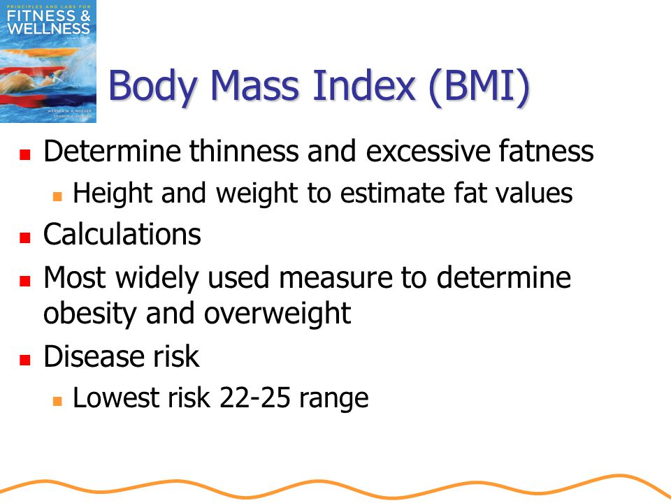 Body Mass Index (BMI) Determine thinness and excessive fatness Height and weight to estimate fat values Calculations Most widely used measure to determine obesity and overweight Disease risk Lowest risk 22-25 range