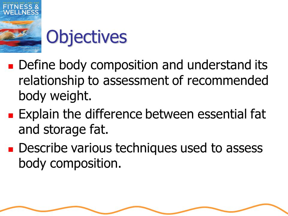 Objectives Define body composition and understand its relationship to assessment of recommended body weight.