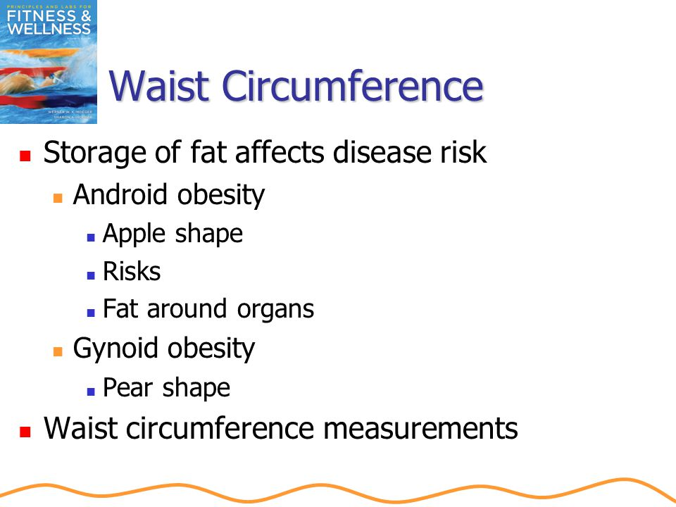 Waist Circumference Storage of fat affects disease risk Android obesity Apple shape Risks Fat around organs Gynoid obesity Pear shape Waist circumference measurements