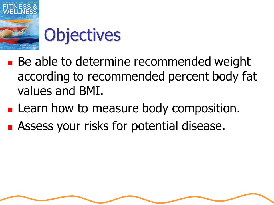Objectives Be able to determine recommended weight according to recommended percent body fat values and BMI.