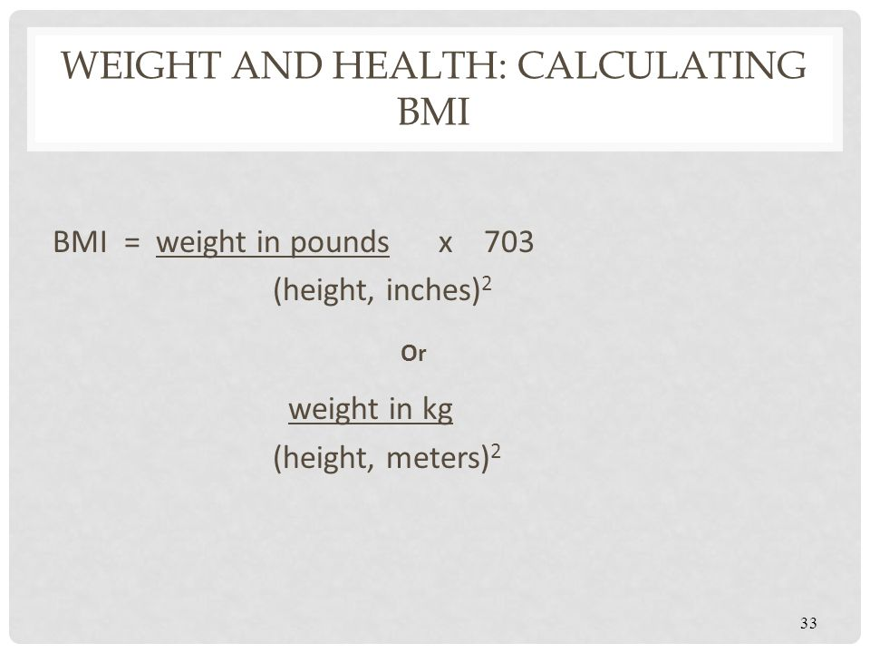 WEIGHT AND HEALTH: CALCULATING BMI BMI = weight in pounds x 703 (height, inches) 2 Or weight in kg (height, meters) 2 33