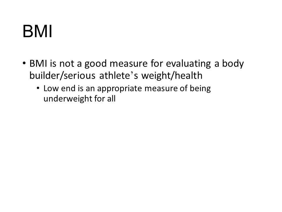 BMI BMI is not a good measure for evaluating a body builder/serious athlete ' s weight/health Low end is an appropriate measure of being underweight f