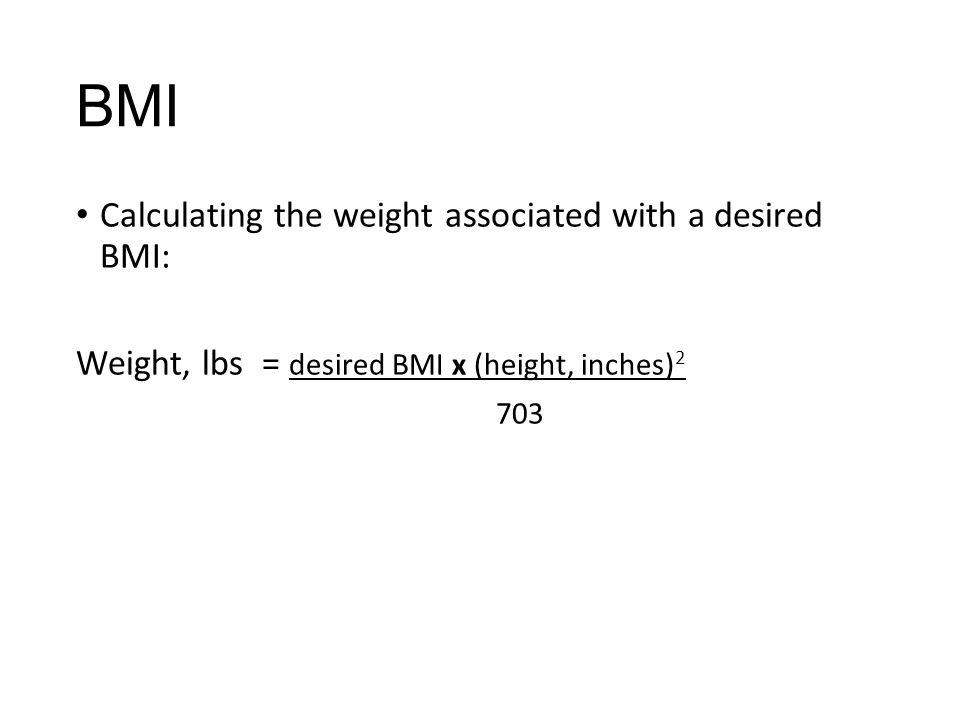 BMI Calculating the weight associated with a desired BMI: Weight, lbs = desired BMI x (height, inches) 2 703