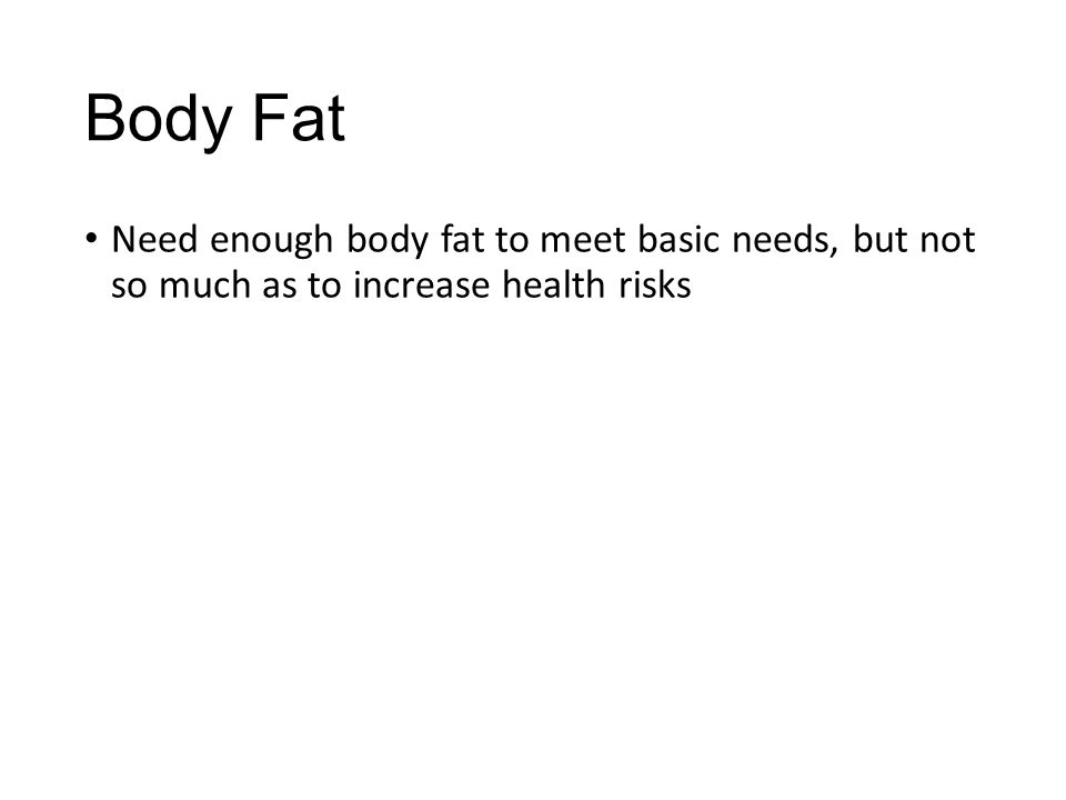Body Fat Need enough body fat to meet basic needs, but not so much as to increase health risks