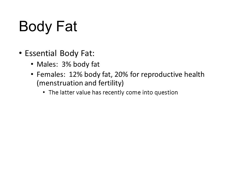 Body Fat Essential Body Fat: Males: 3% body fat Females: 12% body fat, 20% for reproductive health (menstruation and fertility) The latter value has r