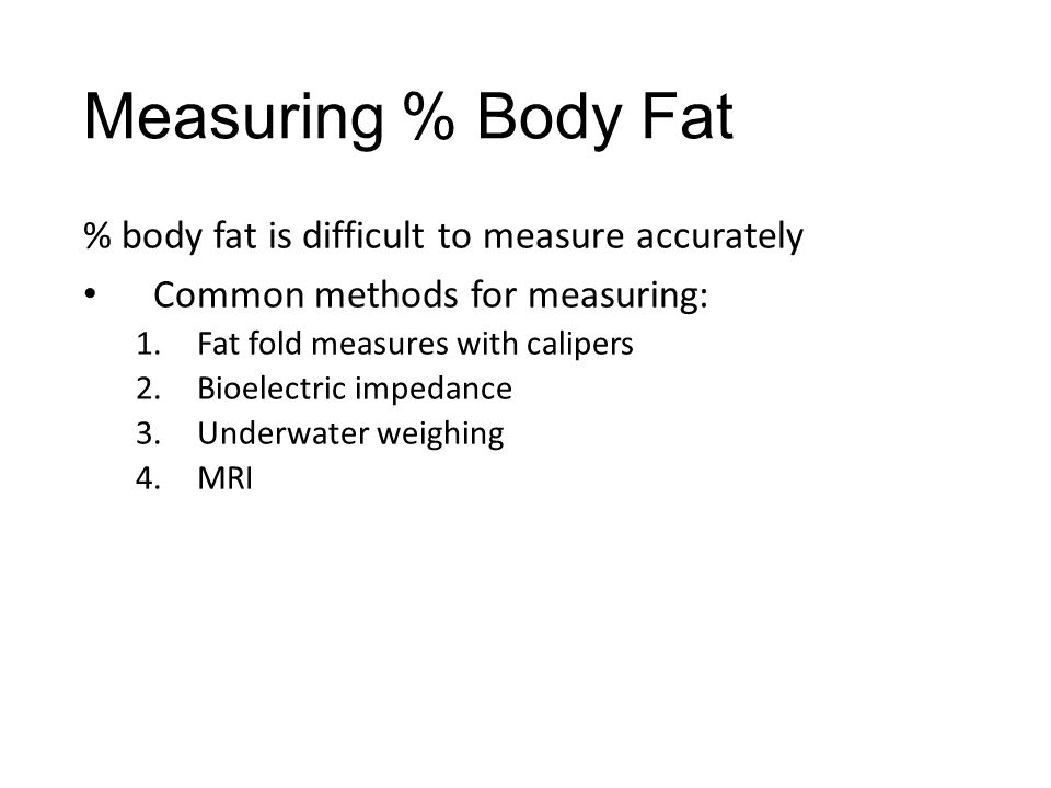 Measuring % Body Fat % body fat is difficult to measure accurately Common methods for measuring: 1.Fat fold measures with calipers 2.Bioelectric imped