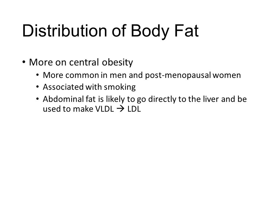 Distribution of Body Fat More on central obesity More common in men and post-menopausal women Associated with smoking Abdominal fat is likely to go di