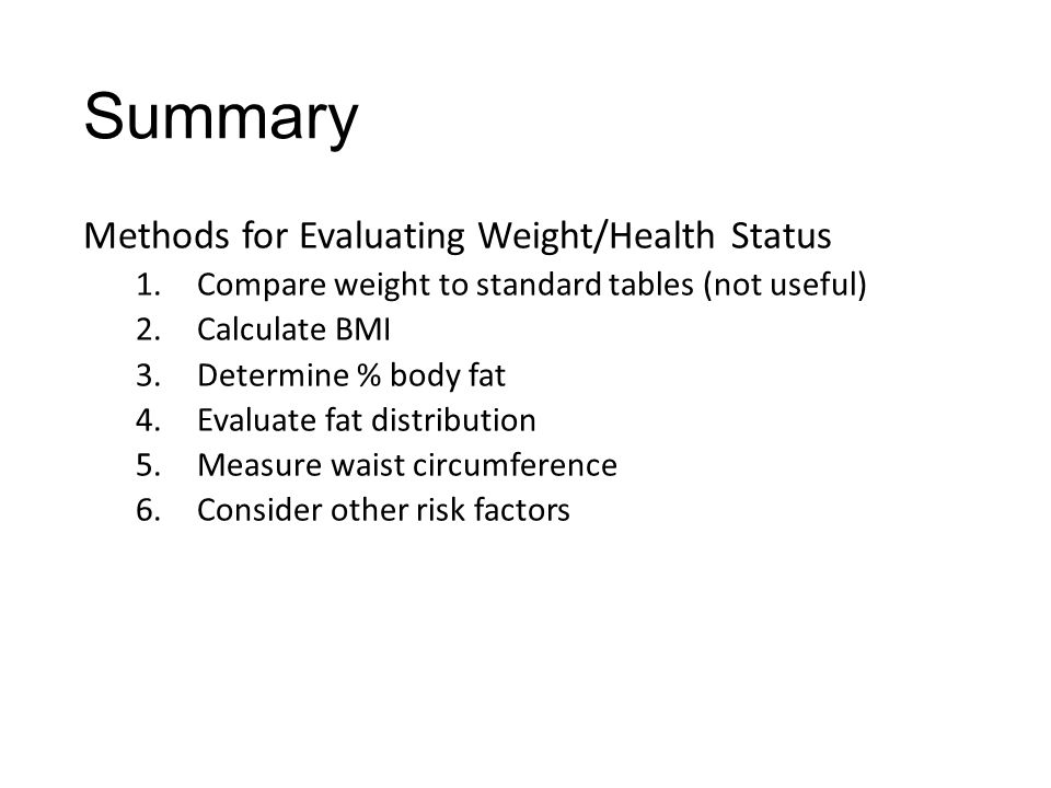 Summary Methods for Evaluating Weight/Health Status 1.Compare weight to standard tables (not useful) 2.Calculate BMI 3.Determine % body fat 4.Evaluate