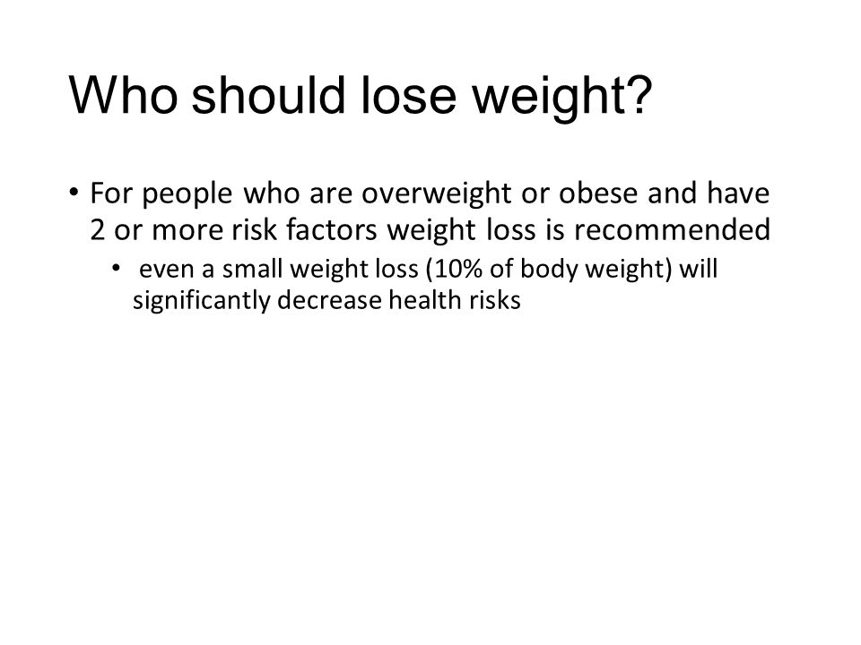 Who should lose weight? For people who are overweight or obese and have 2 or more risk factors weight loss is recommended even a small weight loss (10