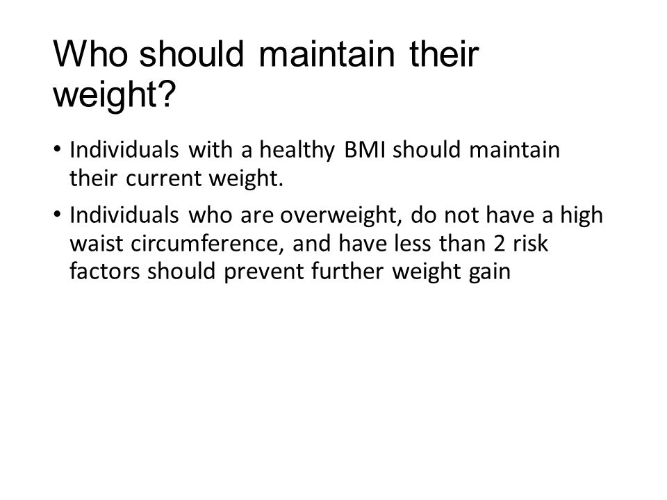 Who should maintain their weight? Individuals with a healthy BMI should maintain their current weight. Individuals who are overweight, do not have a h