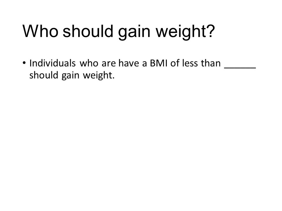 Who should gain weight? Individuals who are have a BMI of less than ______ should gain weight.