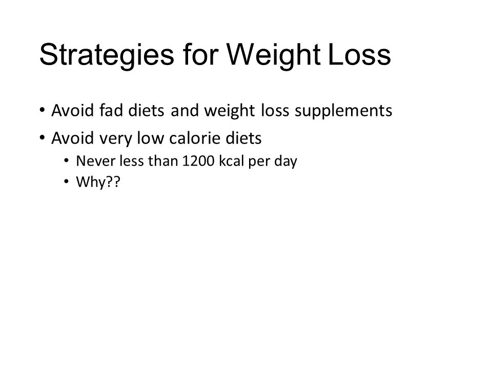 Strategies for Weight Loss Avoid fad diets and weight loss supplements Avoid very low calorie diets Never less than 1200 kcal per day Why??