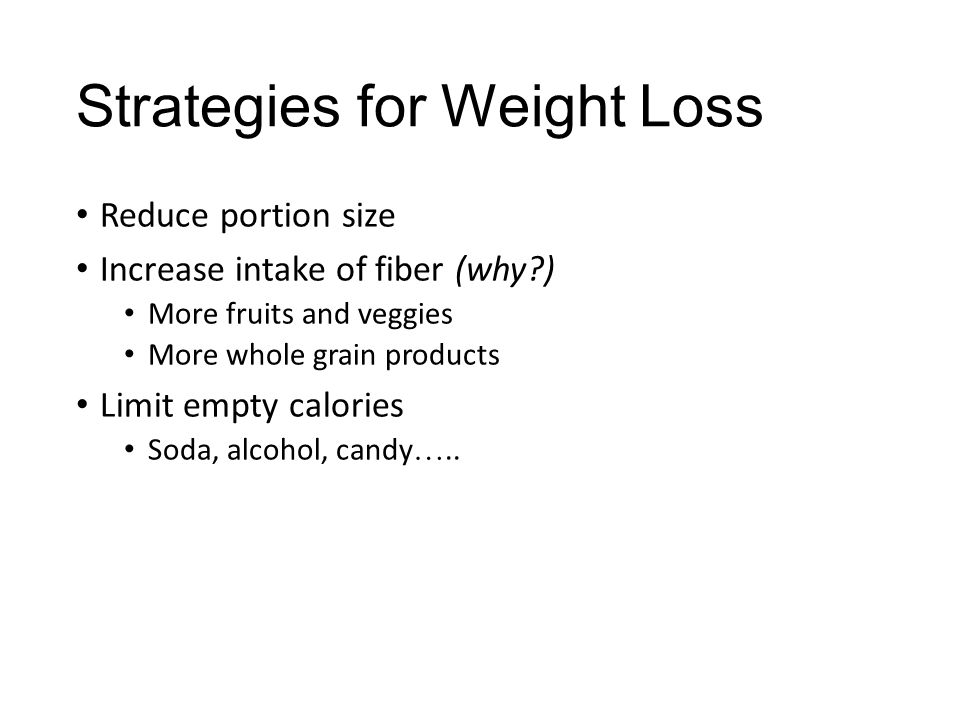 Strategies for Weight Loss Reduce portion size Increase intake of fiber (why?) More fruits and veggies More whole grain products Limit empty calories