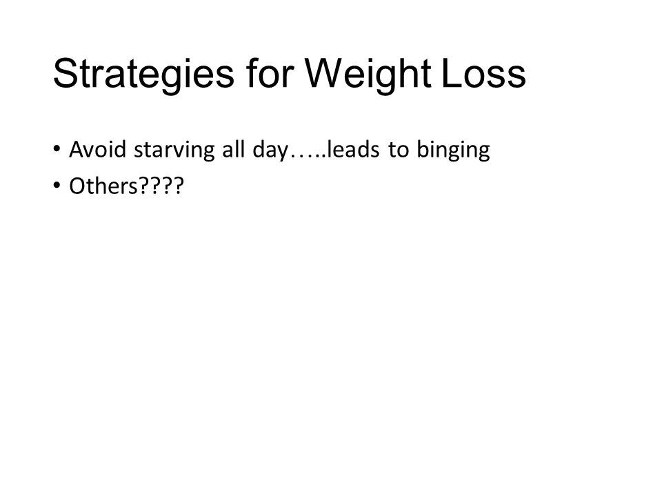 Strategies for Weight Loss Avoid starving all day …..leads to binging Others????