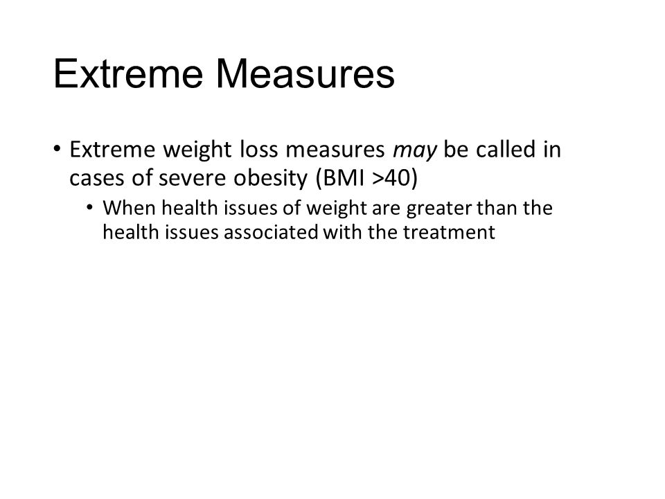 Extreme Measures Extreme weight loss measures may be called in cases of severe obesity (BMI >40) When health issues of weight are greater than the hea