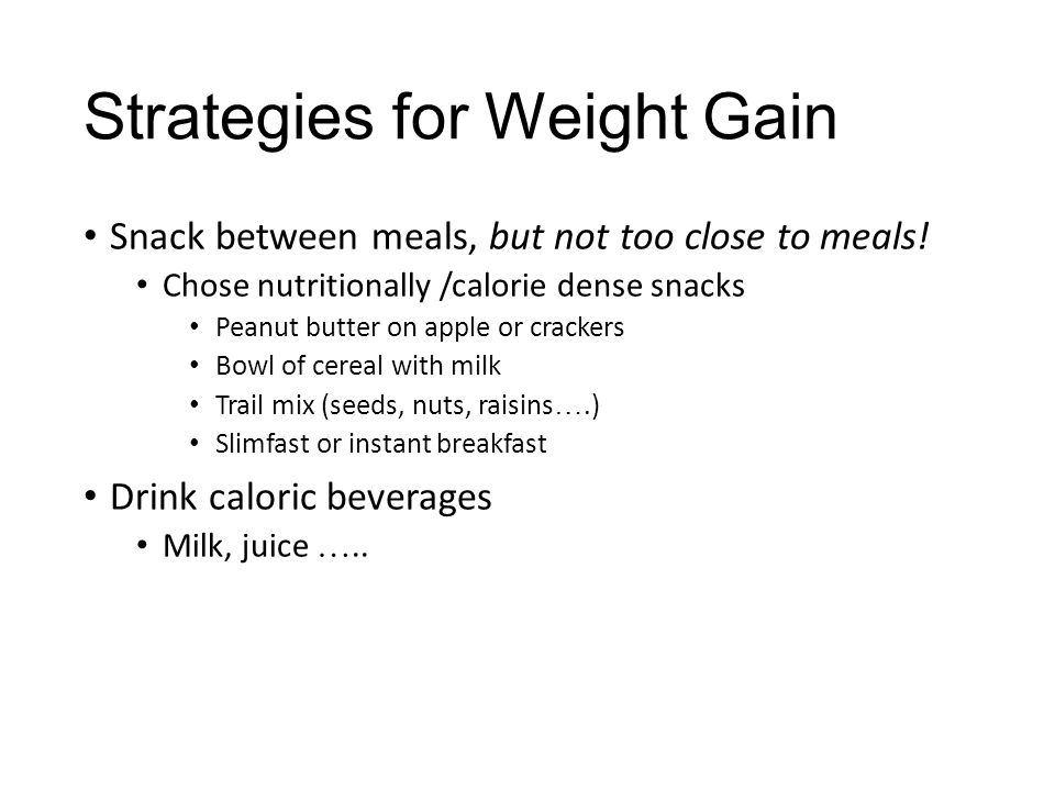 Strategies for Weight Gain Snack between meals, but not too close to meals! Chose nutritionally /calorie dense snacks Peanut butter on apple or cracke