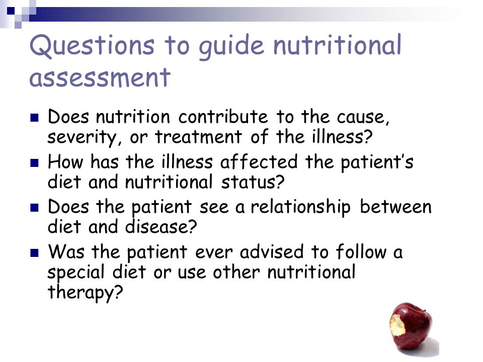 Questions to guide nutritional assessment Does nutrition contribute to the cause, severity, or treatment of the illness.