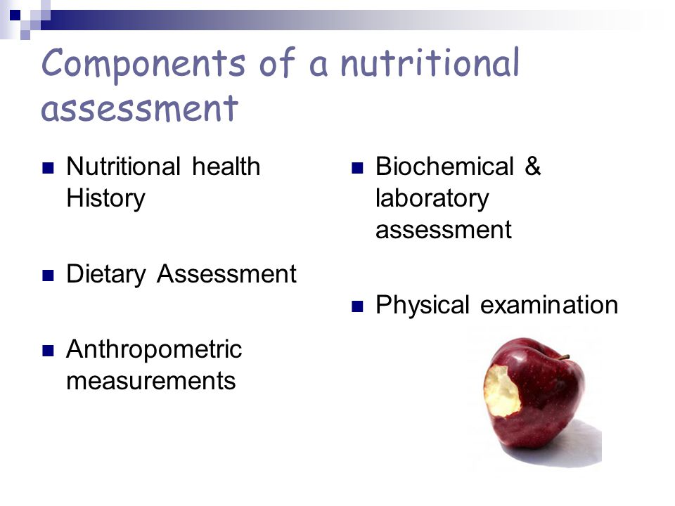 Components of a nutritional assessment Nutritional health History Dietary Assessment Anthropometric measurements Biochemical & laboratory assessment Physical examination