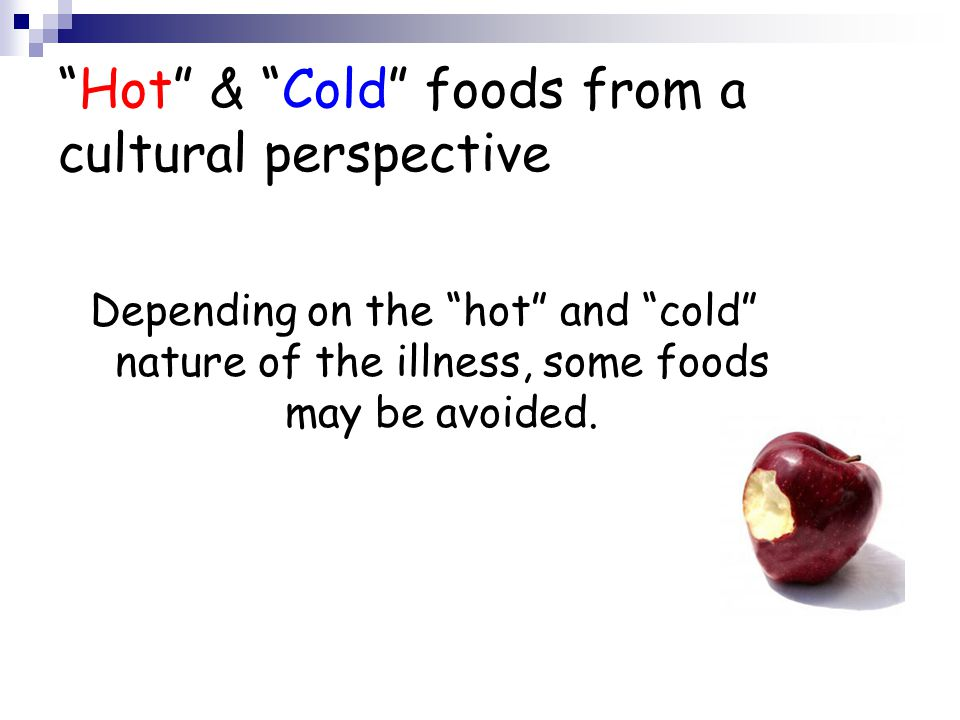Hot & Cold foods from a cultural perspective Depending on the hot and cold nature of the illness, some foods may be avoided.