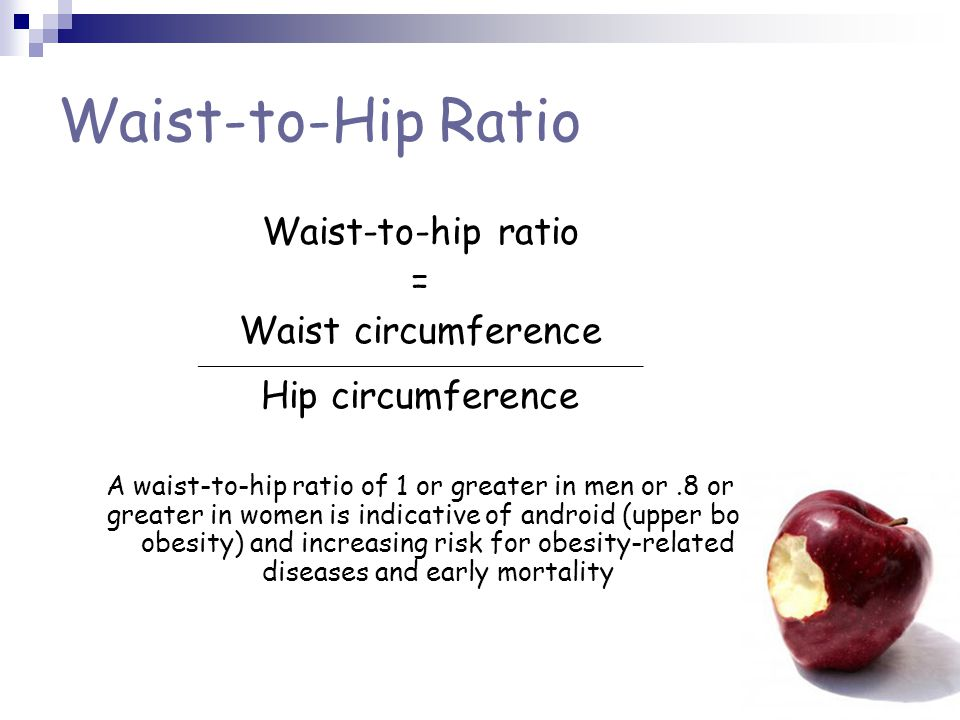 Waist-to-Hip Ratio Waist-to-hip ratio = Waist circumference ___________________________________________________________ Hip circumference A waist-to-hip ratio of 1 or greater in men or.8 or greater in women is indicative of android (upper body obesity) and increasing risk for obesity-related diseases and early mortality