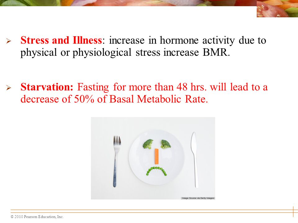 © 2010 Pearson Education, Inc.  Stress and Illness: increase in hormone activity due to physical or physiological stress increase BMR.  Starvation: