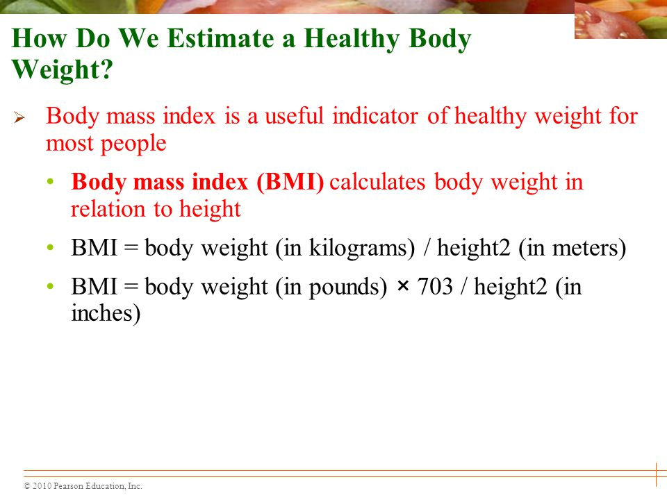 © 2010 Pearson Education, Inc.  Body mass index is a useful indicator of healthy weight for most people Body mass index (BMI) calculates body weight