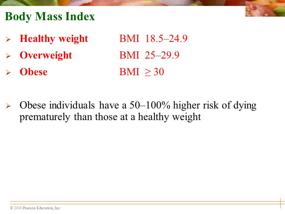 © 2010 Pearson Education, Inc. Body Mass Index  Healthy weightBMI 18.5–24.9  OverweightBMI 25–29.9  ObeseBMI ≥ 30  Obese individuals have a 50–100