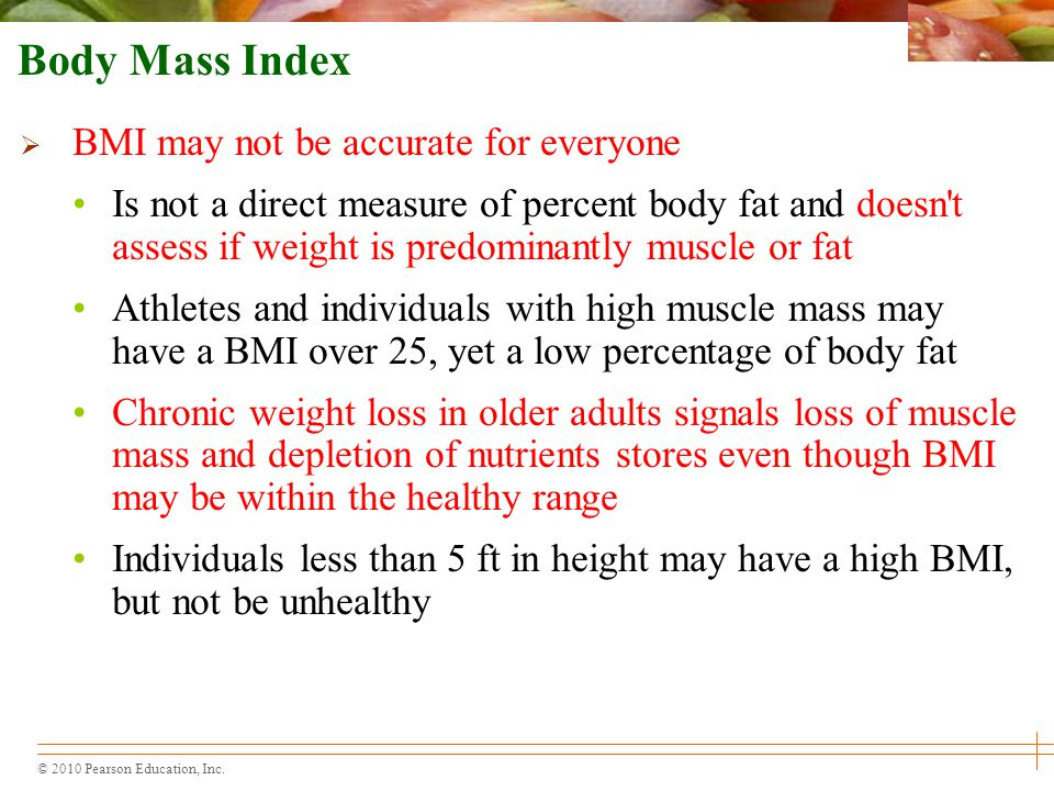 © 2010 Pearson Education, Inc. Body Mass Index  BMI may not be accurate for everyone Is not a direct measure of percent body fat and doesn't assess i