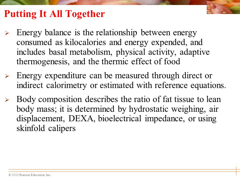 © 2010 Pearson Education, Inc. Putting It All Together  Energy balance is the relationship between energy consumed as kilocalories and energy expende