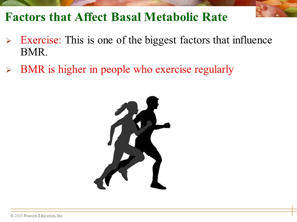 © 2010 Pearson Education, Inc. Factors that Affect Basal Metabolic Rate  Exercise: This is one of the biggest factors that influence BMR.  BMR is hi