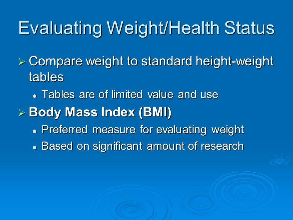 Evaluating Weight/Health Status  Compare weight to standard height-weight tables Tables are of limited value and use Tables are of limited value and use  Body Mass Index (BMI) Preferred measure for evaluating weight Preferred measure for evaluating weight Based on significant amount of research Based on significant amount of research
