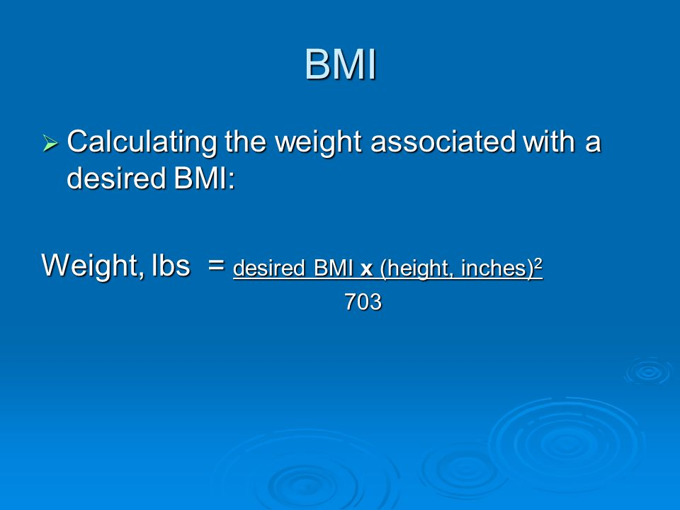 BMI  Calculating the weight associated with a desired BMI: Weight, lbs = desired BMI x (height, inches) 2 703 703