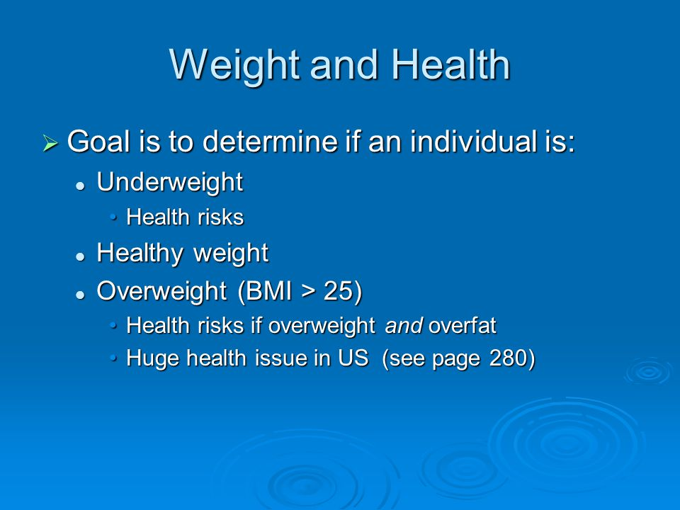 Weight and Health  Goal is to determine if an individual is: Underweight Underweight Health risksHealth risks Healthy weight Healthy weight Overweight (BMI > 25) Overweight (BMI > 25) Health risks if overweight and overfatHealth risks if overweight and overfat Huge health issue in US (see page 280)Huge health issue in US (see page 280)