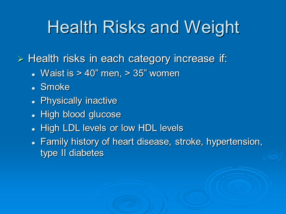 Health Risks and Weight  Health risks in each category increase if: Waist is > 40 men, > 35 women Waist is > 40 men, > 35 women Smoke Smoke Physically inactive Physically inactive High blood glucose High blood glucose High LDL levels or low HDL levels High LDL levels or low HDL levels Family history of heart disease, stroke, hypertension, type II diabetes Family history of heart disease, stroke, hypertension, type II diabetes