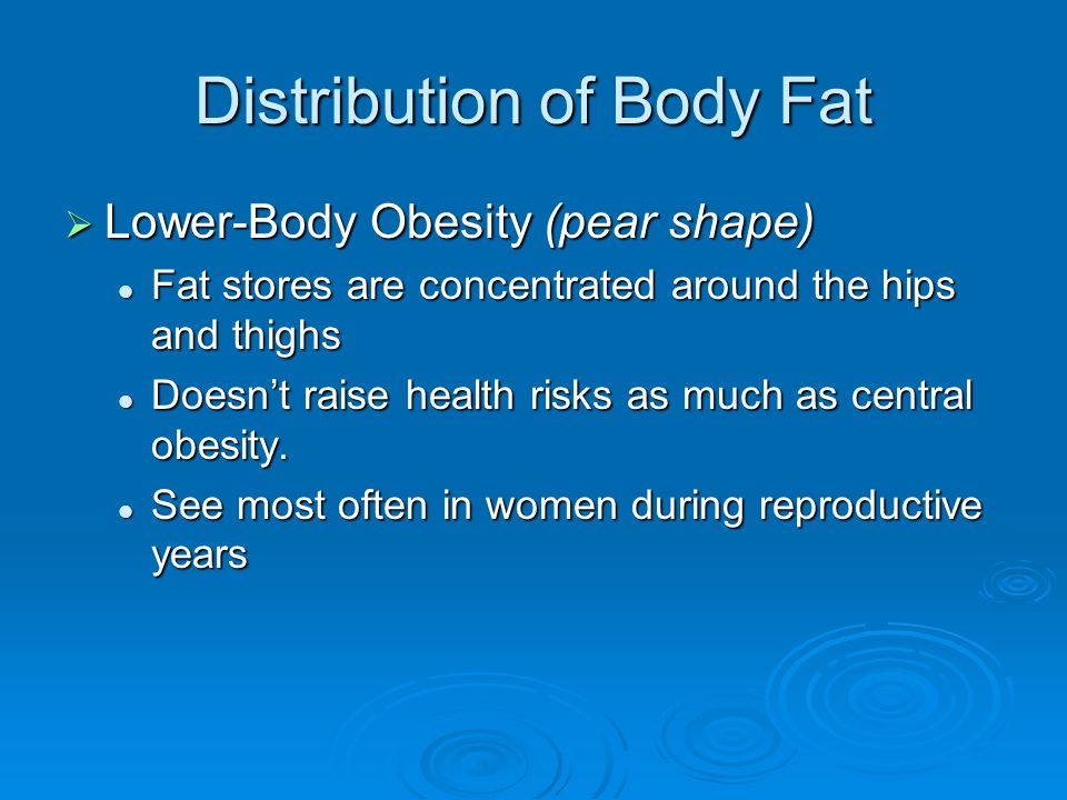 Distribution of Body Fat  Lower-Body Obesity (pear shape) Fat stores are concentrated around the hips and thighs Fat stores are concentrated around the hips and thighs Doesn't raise health risks as much as central obesity.