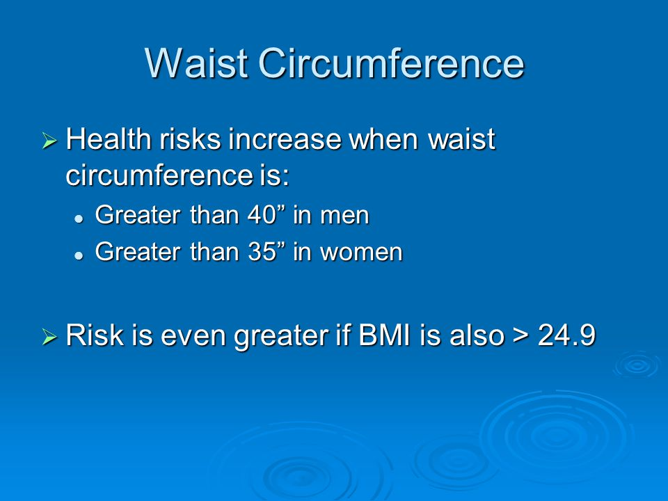 Waist Circumference  Health risks increase when waist circumference is: Greater than 40 in men Greater than 40 in men Greater than 35 in women Greater than 35 in women  Risk is even greater if BMI is also > 24.9