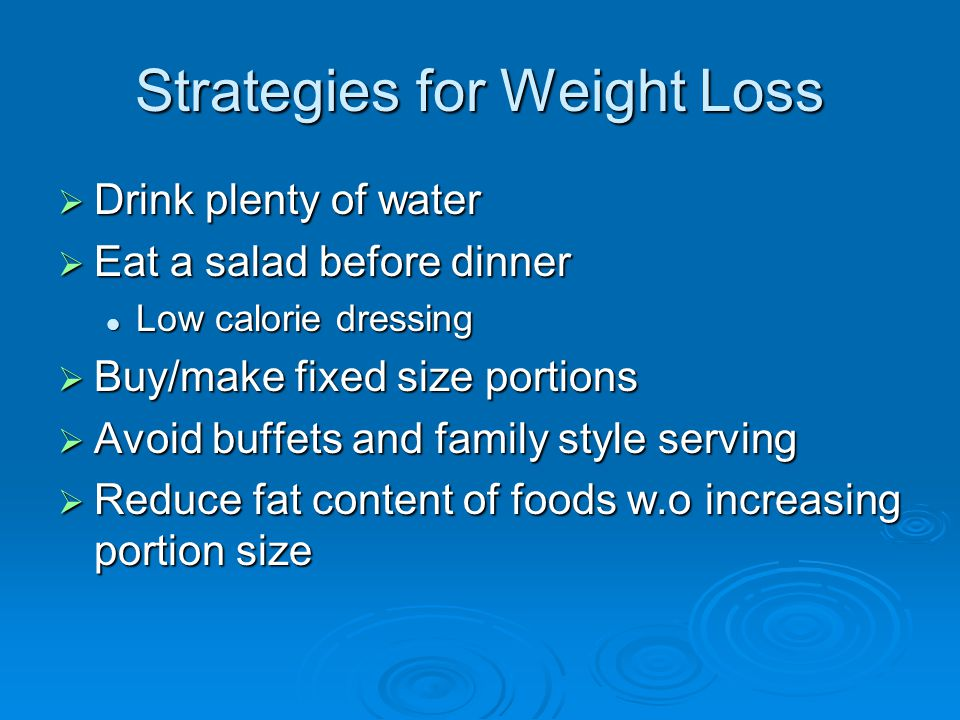 Strategies for Weight Loss  Drink plenty of water  Eat a salad before dinner Low calorie dressing Low calorie dressing  Buy/make fixed size portions  Avoid buffets and family style serving  Reduce fat content of foods w.o increasing portion size