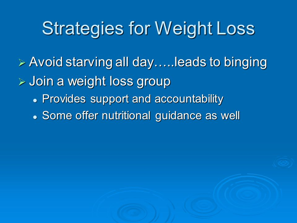 Strategies for Weight Loss  Avoid starving all day…..leads to binging  Join a weight loss group Provides support and accountability Provides support and accountability Some offer nutritional guidance as well Some offer nutritional guidance as well