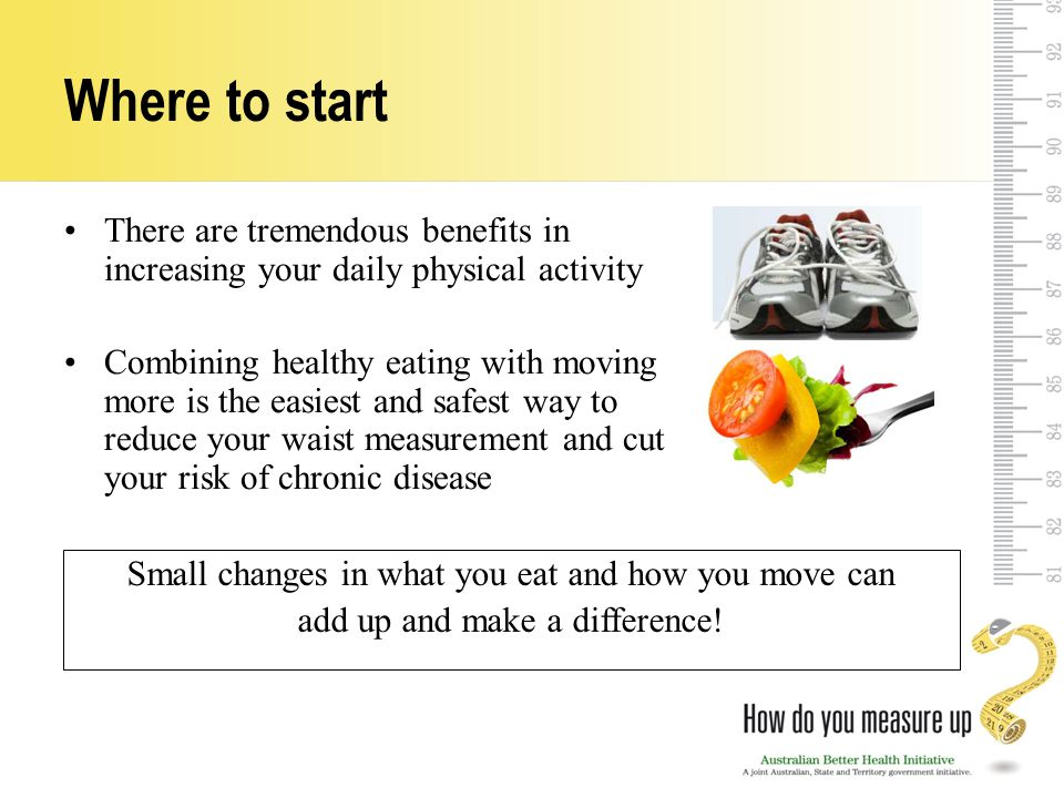 Where to start There are tremendous benefits in increasing your daily physical activity Combining healthy eating with moving more is the easiest and safest way to reduce your waist measurement and cut your risk of chronic disease Small changes in what you eat and how you move can add up and make a difference!