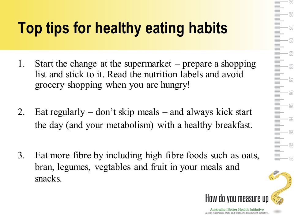 Top tips for healthy eating habits 1.Start the change at the supermarket – prepare a shopping list and stick to it.