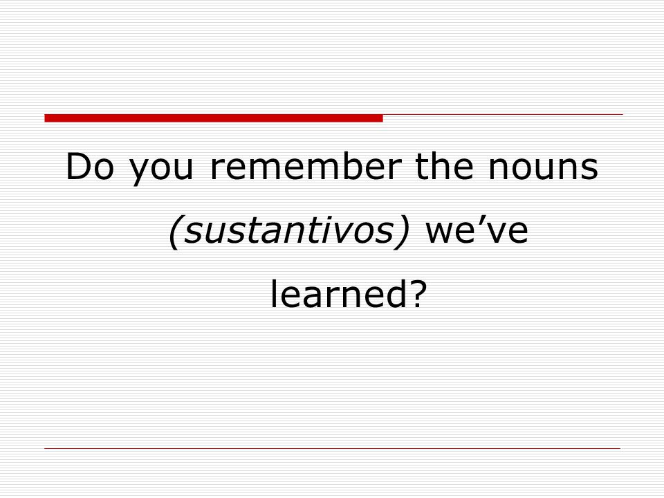 Do you remember the nouns (sustantivos) we've learned