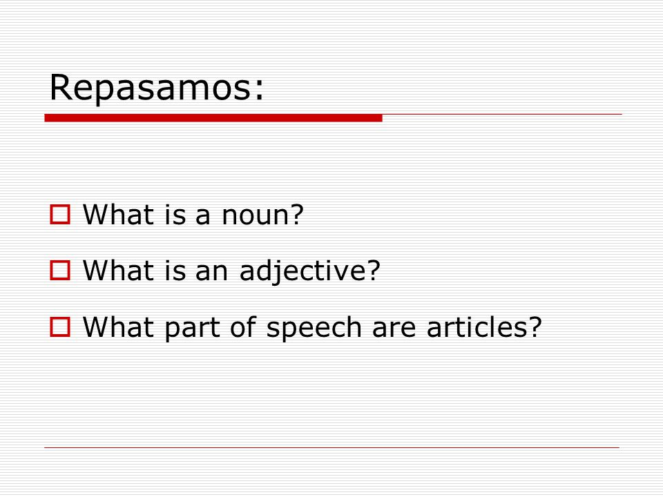 Repasamos:  What is a noun  What is an adjective  What part of speech are articles