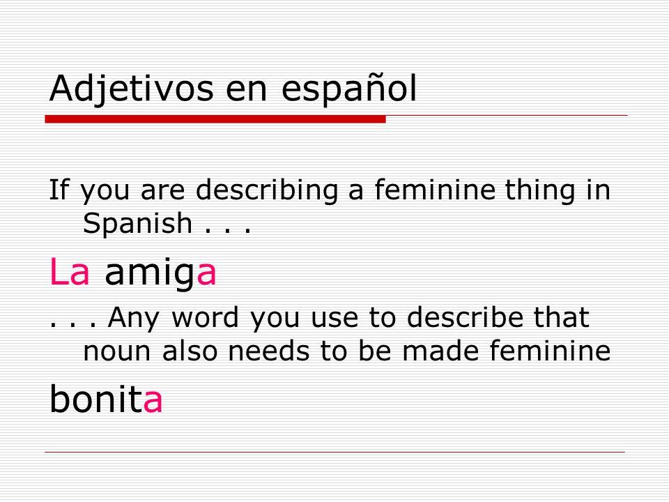 Adjetivos en español If you are describing a feminine thing in Spanish...