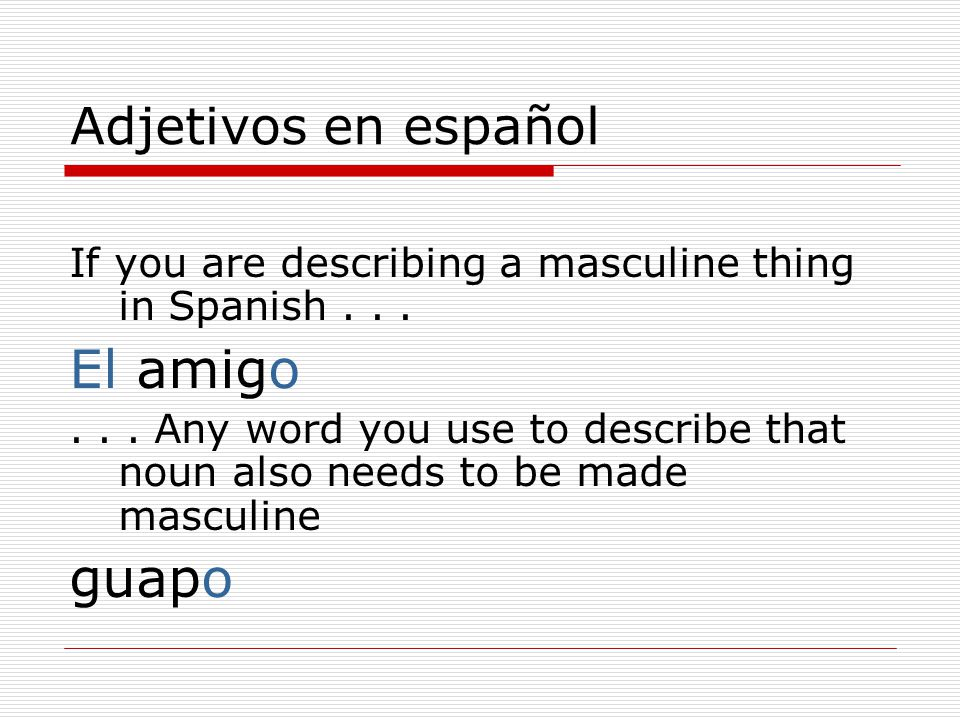 Adjetivos en español If you are describing a masculine thing in Spanish...