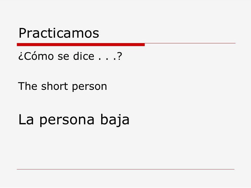 Practicamos ¿Cómo se dice... The short person La persona baja