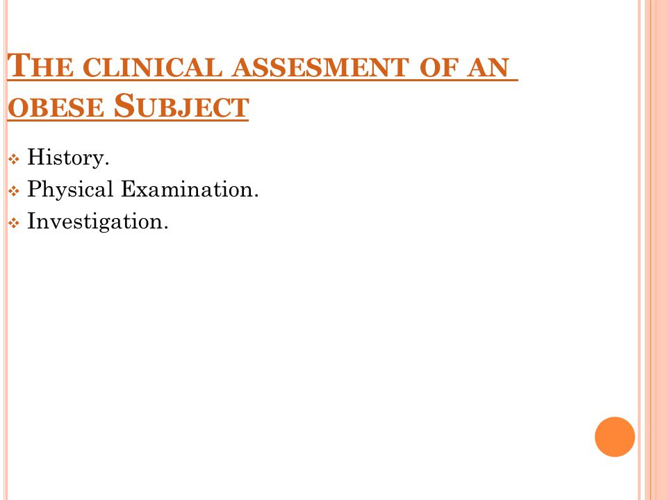 T HE CLINICAL ASSESMENT OF AN OBESE S UBJECT  History.  Physical Examination.  Investigation.