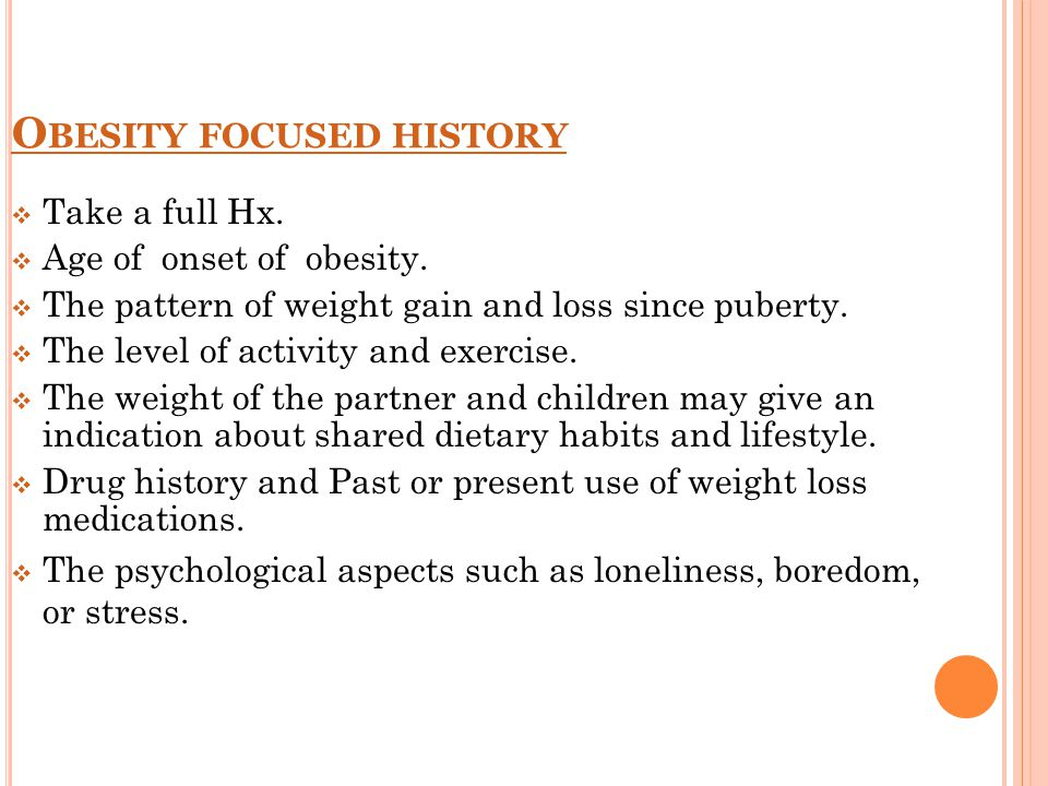 O BESITY FOCUSED HISTORY  Take a full Hx.  Age of onset of obesity.  The pattern of weight gain and loss since puberty.  The level of activity and