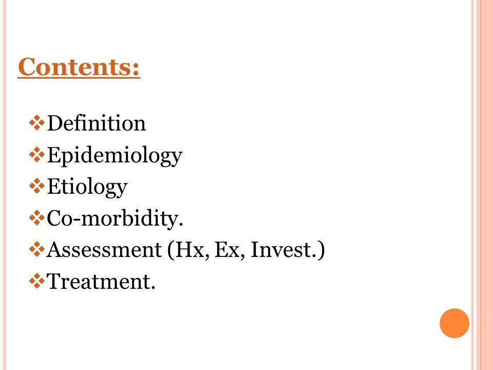 Contents:  Definition  Epidemiology  Etiology  Co-morbidity.  Assessment (Hx, Ex, Invest.)  Treatment.