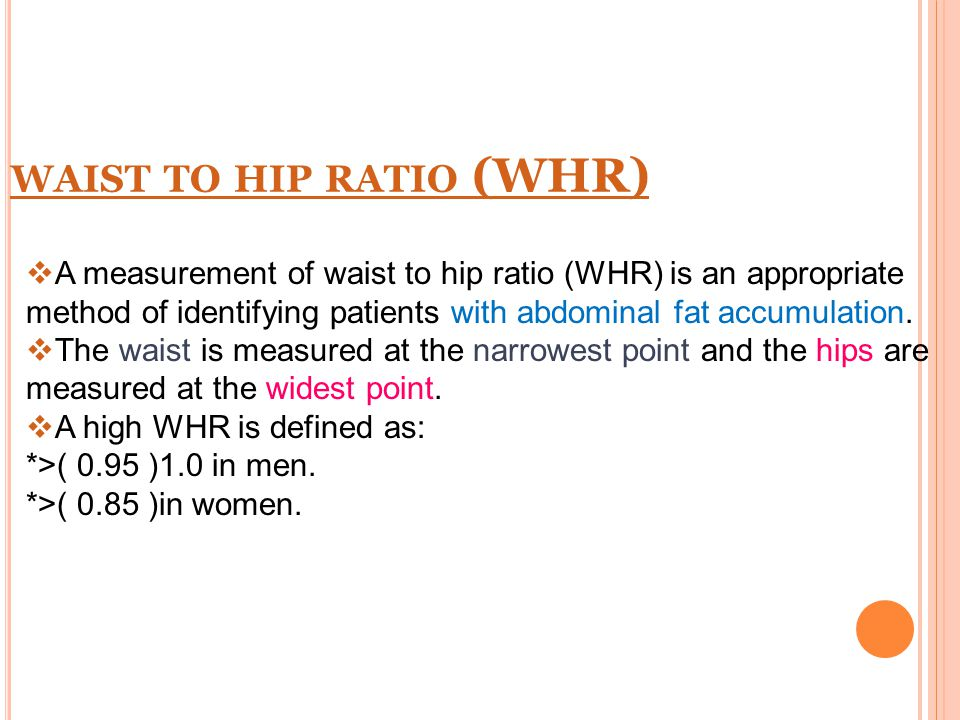 WAIST TO HIP RATIO (WHR)  A measurement of waist to hip ratio (WHR) is an appropriate method of identifying patients with abdominal fat accumulation.
